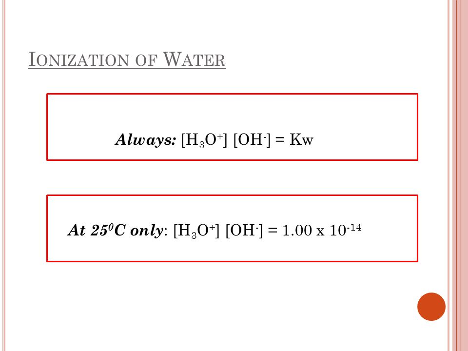 Ionization of Water Always: [H3O+] [OH-] = Kw